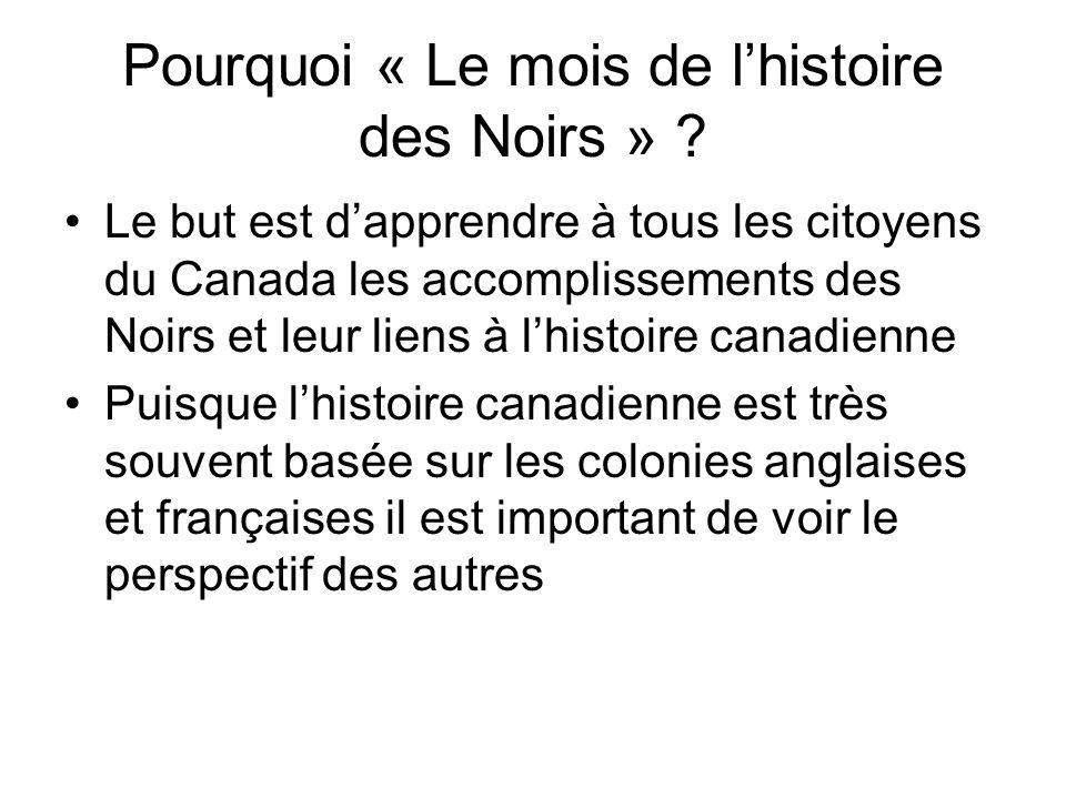 Pourquoi « Le mois de lhistoire des Noirs » ? Le but est dapprendre à tous les citoyens du Canada les accomplissements des Noirs et leur liens à lhist