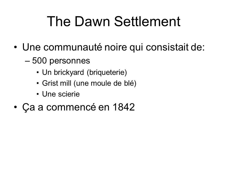 The Dawn Settlement Une communauté noire qui consistait de: –500 personnes Un brickyard (briqueterie) Grist mill (une moule de blé) Une scierie Ça a c