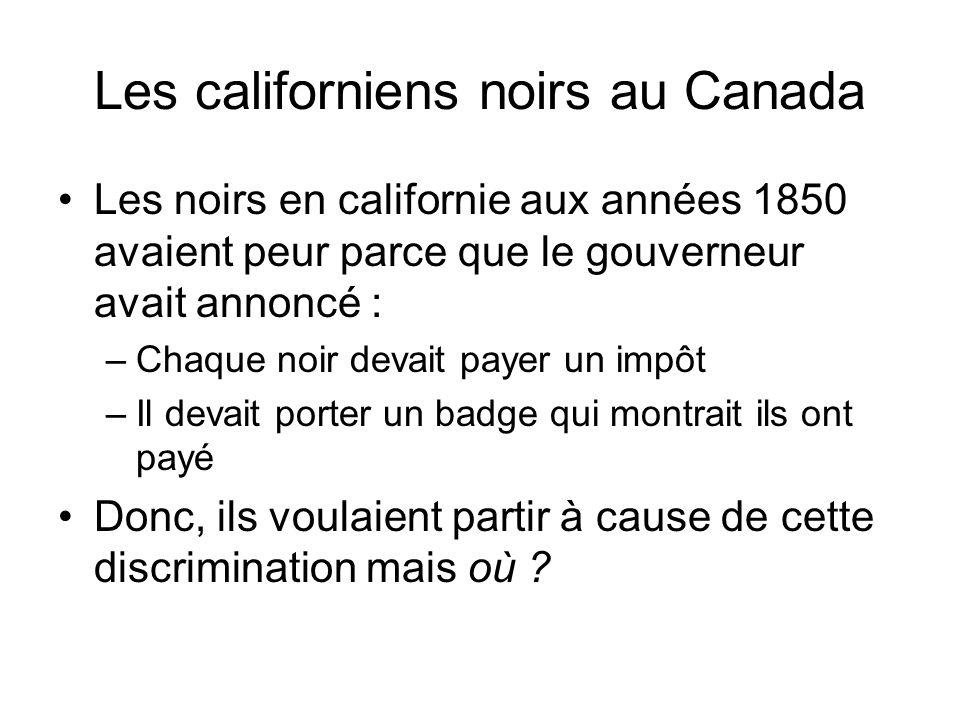 Les californiens noirs au Canada Les noirs en californie aux années 1850 avaient peur parce que le gouverneur avait annoncé : –Chaque noir devait paye