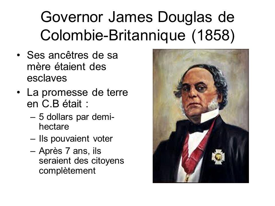 Governor James Douglas de Colombie-Britannique (1858) Ses ancêtres de sa mère étaient des esclaves La promesse de terre en C.B était : –5 dollars par