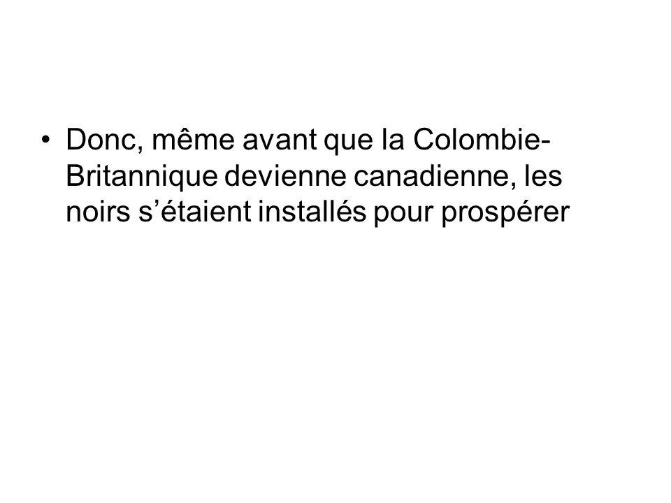 Donc, même avant que la Colombie- Britannique devienne canadienne, les noirs sétaient installés pour prospérer