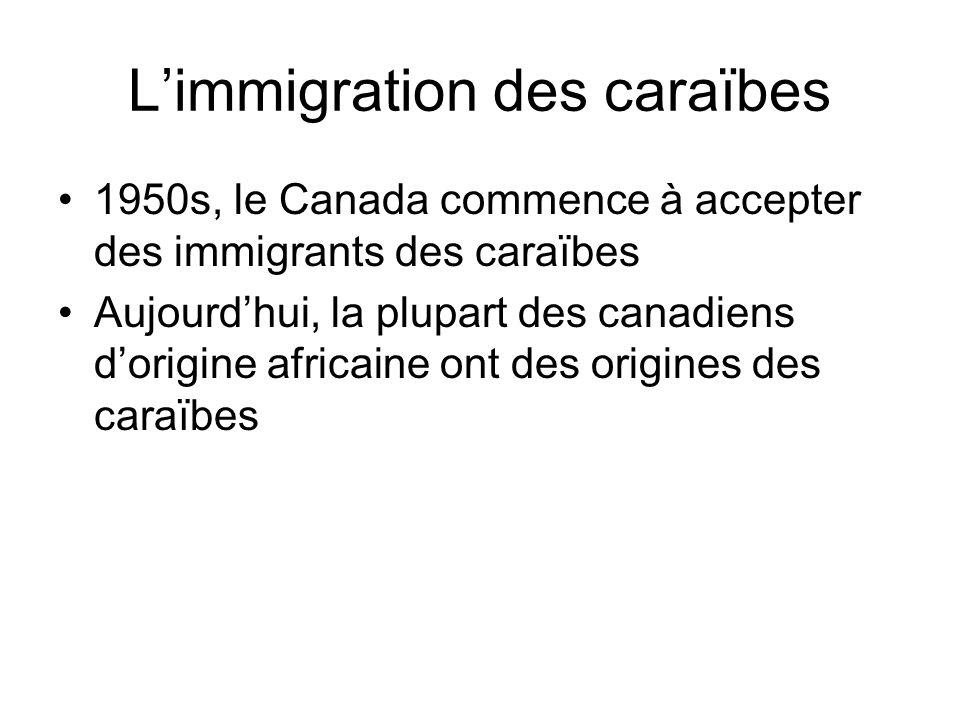 Limmigration des caraïbes 1950s, le Canada commence à accepter des immigrants des caraïbes Aujourdhui, la plupart des canadiens dorigine africaine ont