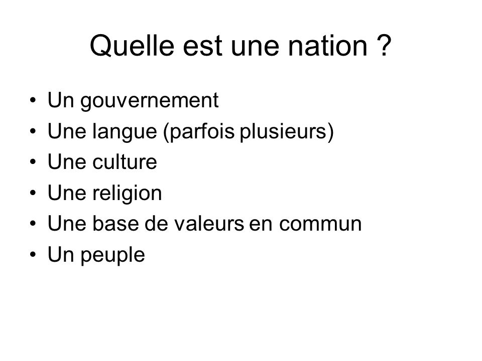 Quelle est une nation ? Un gouvernement Une langue (parfois plusieurs) Une culture Une religion Une base de valeurs en commun Un peuple