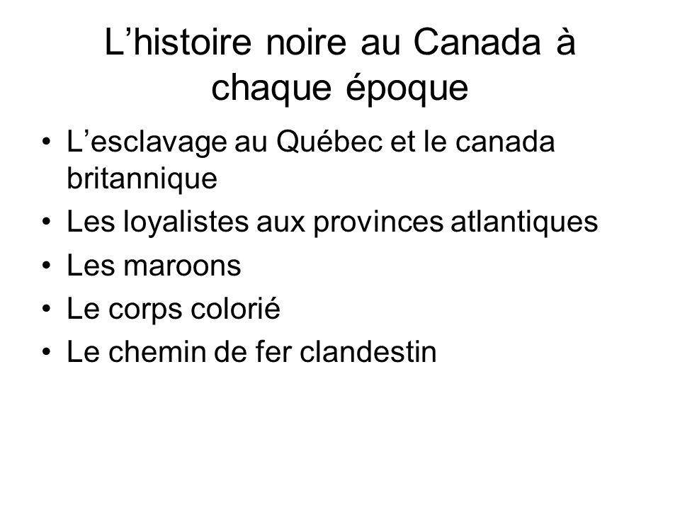 Lhistoire noire au Canada à chaque époque Lesclavage au Québec et le canada britannique Les loyalistes aux provinces atlantiques Les maroons Le corps