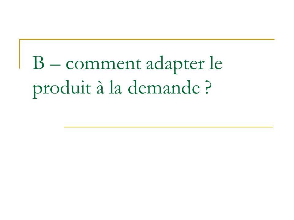 B – comment adapter le produit à la demande ?