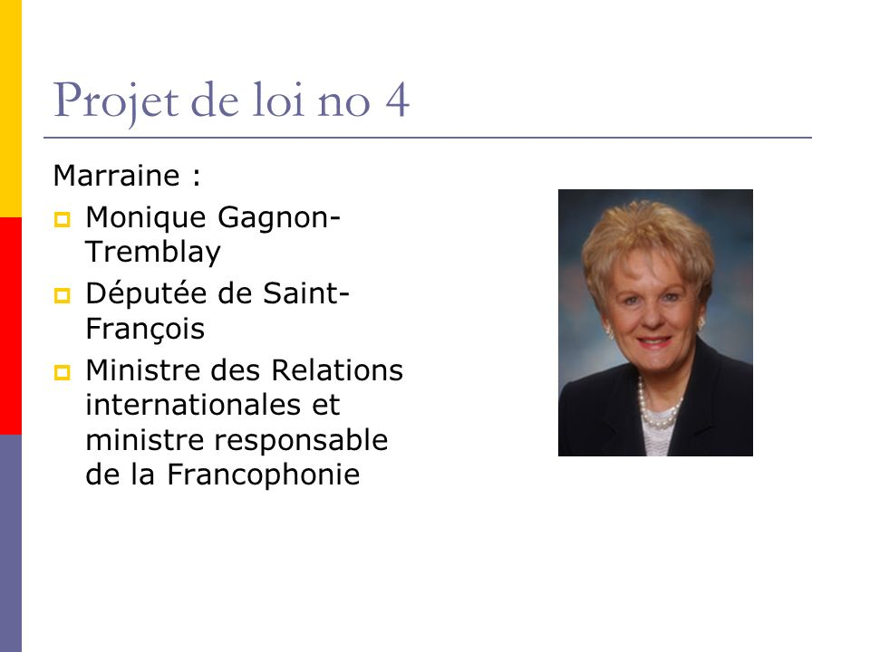Projet de loi no 4 Marraine : Monique Gagnon- Tremblay Députée de Saint- François Ministre des Relations internationales et ministre responsable de la Francophonie
