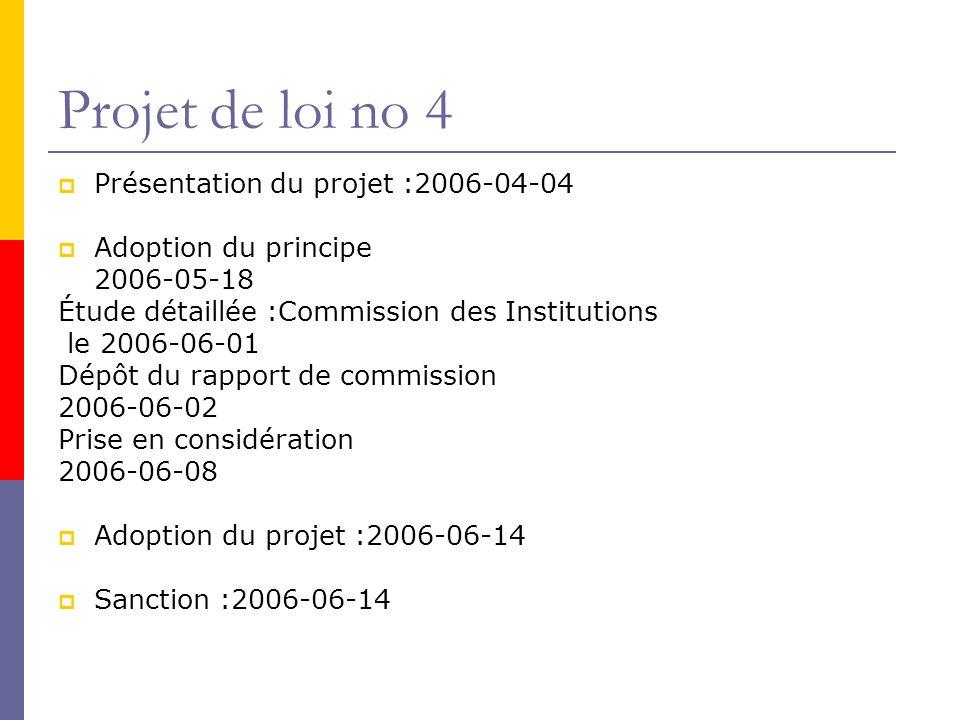 Projet de loi no 4 Présentation du projet :2006-04-04 Adoption du principe 2006-05-18 Étude détaillée :Commission des Institutions le 2006-06-01 Dépôt du rapport de commission 2006-06-02 Prise en considération 2006-06-08 Adoption du projet :2006-06-14 Sanction :2006-06-14