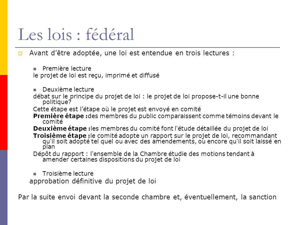 Les lois : fédéral Avant dêtre adoptée, une loi est entendue en trois lectures : Première lecture le projet de loi est reçu, imprimé et diffusé Deuxième lecture débat sur le principe du projet de loi : le projet de loi propose-t-il une bonne politique.