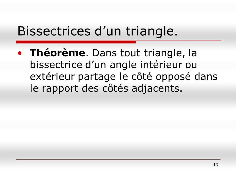 13 Bissectrices dun triangle. Théorème. Dans tout triangle, la bissectrice dun angle intérieur ou extérieur partage le côté opposé dans le rapport des