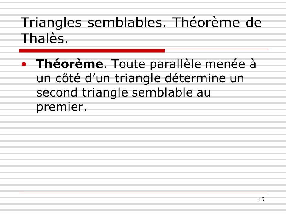 16 Triangles semblables. Théorème de Thalès. Théorème. Toute parallèle menée à un côté dun triangle détermine un second triangle semblable au premier.