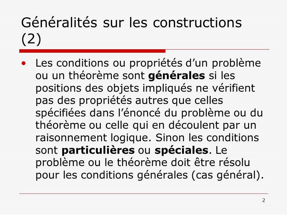 2 Généralités sur les constructions (2) Les conditions ou propriétés dun problème ou un théorème sont générales si les positions des objets impliqués