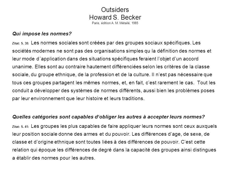 Outsiders Howard S. Becker Paris, édition A. M. Mètailé, 1985 Qui impose les normes? Zitat: S. 38: Les normes sociales sont créées par des groupes soc