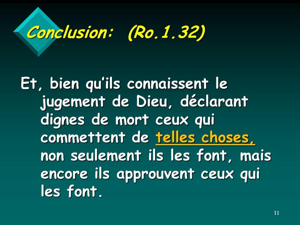 Conclusion: (Ro.1.32) Et, bien quils connaissent le jugement de Dieu, déclarant dignes de mort ceux qui commettent de telles choses, non seulement ils