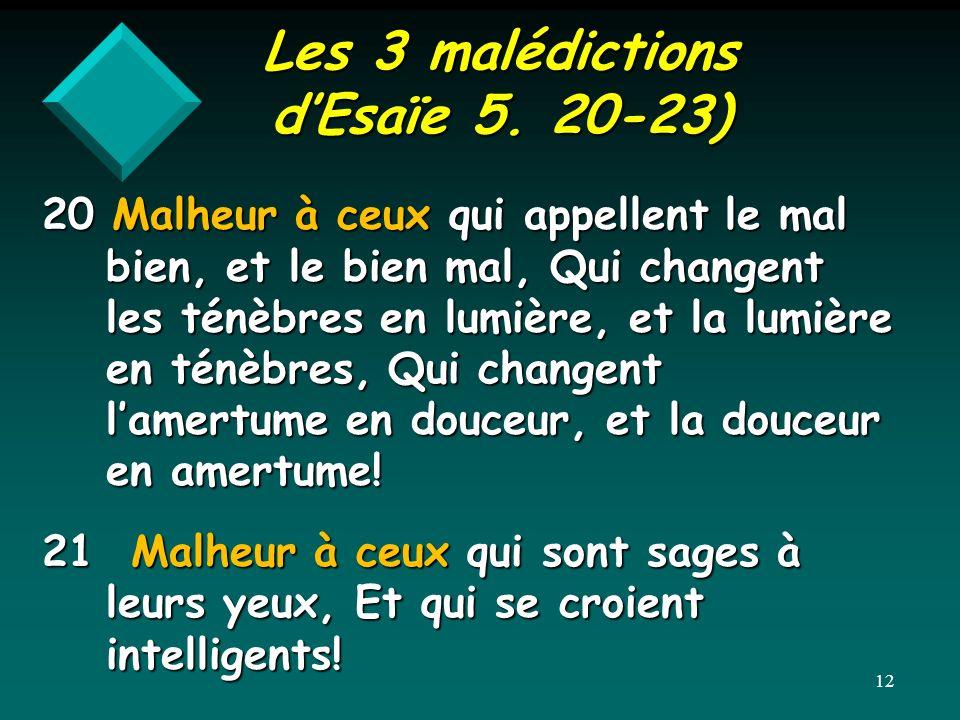 Les 3 malédictions dEsaïe 5. 20-23) 20 Malheur à ceux qui appellent le mal bien, et le bien mal, Qui changent les ténèbres en lumière, et la lumière e
