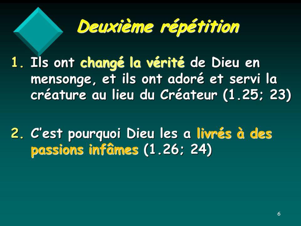 Deuxième répétition 1.Ils ont changé la vérité de Dieu en mensonge, et ils ont adoré et servi la créature au lieu du Créateur (1.25; 23) 2.Cest pourqu