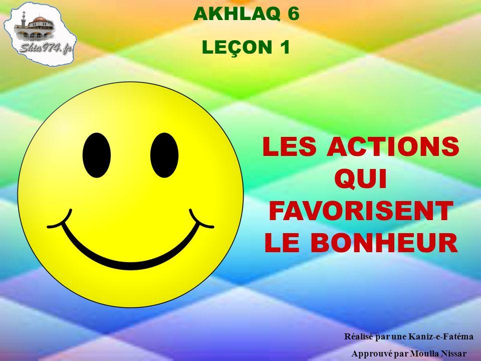 AKHLAQ 6 LEÇON 1 LES ACTIONS QUI FAVORISENT LE BONHEUR Réalisé par une Kaniz-e-Fatéma Approuvé par Moulla Nissar