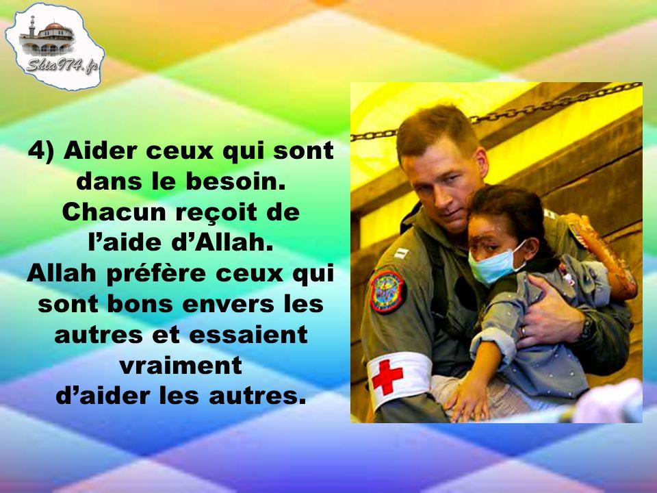 4) Aider ceux qui sont dans le besoin. Chacun reçoit de laide dAllah. Allah préfère ceux qui sont bons envers les autres et essaient vraiment daider l