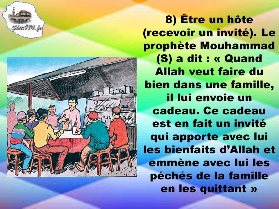 8) Être un hôte (recevoir un invité). Le prophète Mouhammad (S) a dit : « Quand Allah veut faire du bien dans une famille, il lui envoie un cadeau. Ce