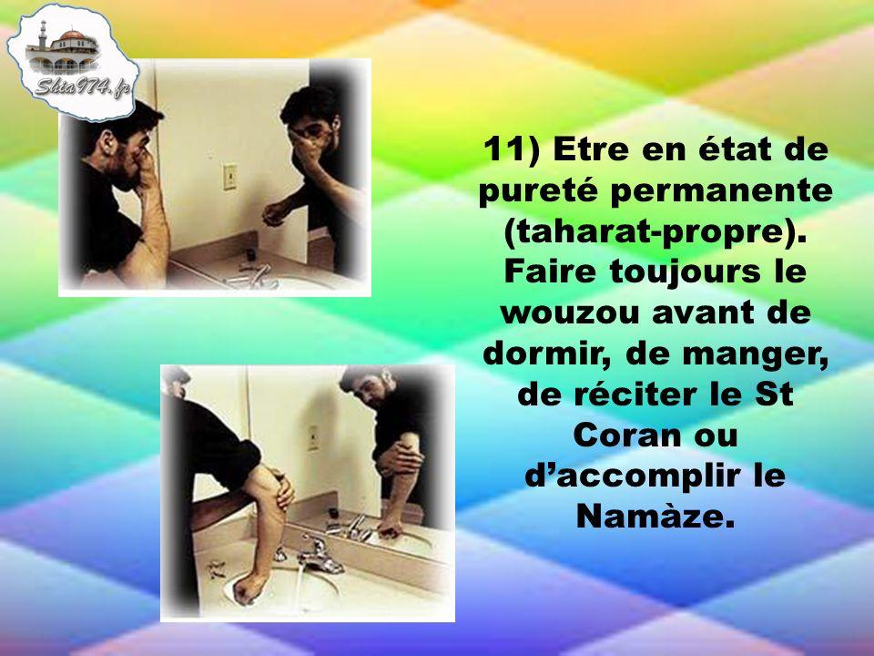 11) Etre en état de pureté permanente (taharat-propre). Faire toujours le wouzou avant de dormir, de manger, de réciter le St Coran ou daccomplir le N