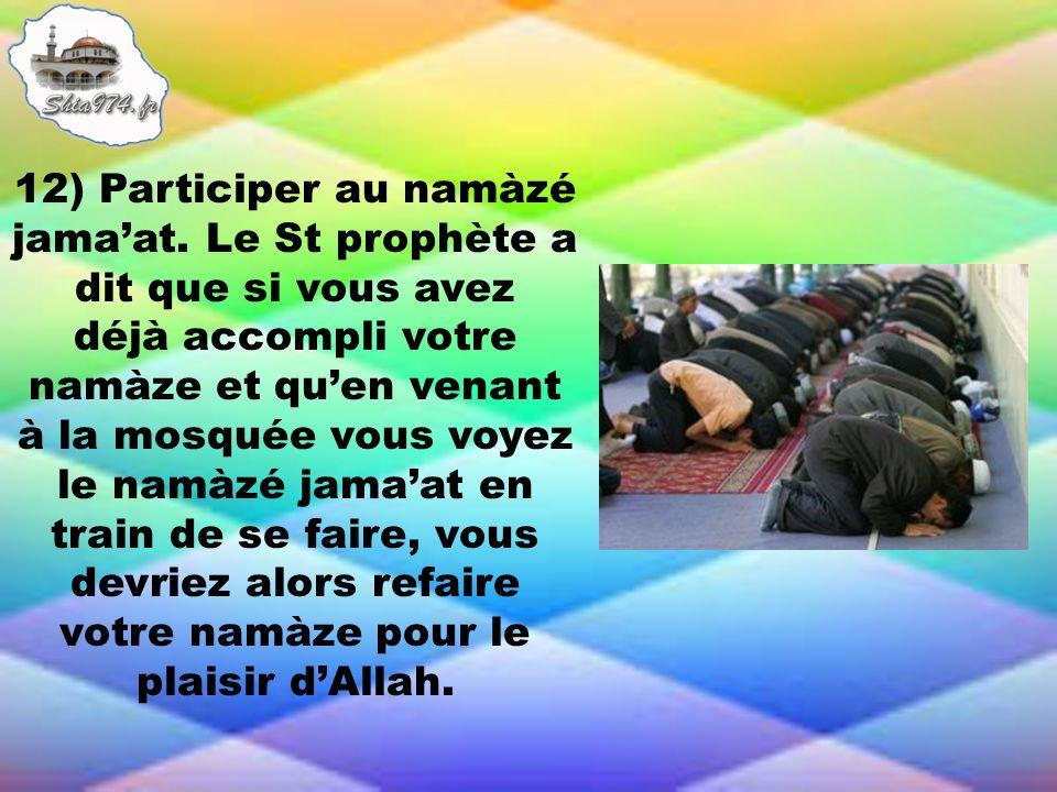 12) Participer au namàzé jamaat. Le St prophète a dit que si vous avez déjà accompli votre namàze et quen venant à la mosquée vous voyez le namàzé jam