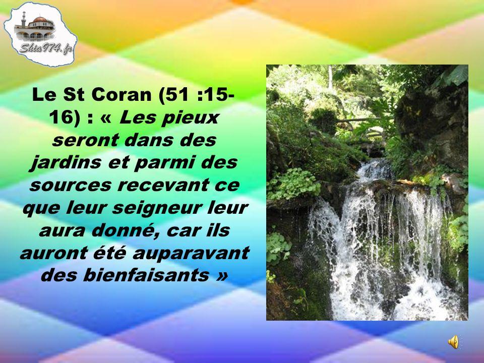 Le St Coran (51 :15- 16) : « Les pieux seront dans des jardins et parmi des sources recevant ce que leur seigneur leur aura donné, car ils auront été