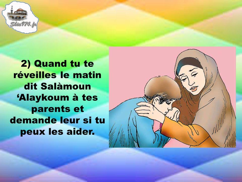 2) Quand tu te réveilles le matin dit Salàmoun Alaykoum à tes parents et demande leur si tu peux les aider.
