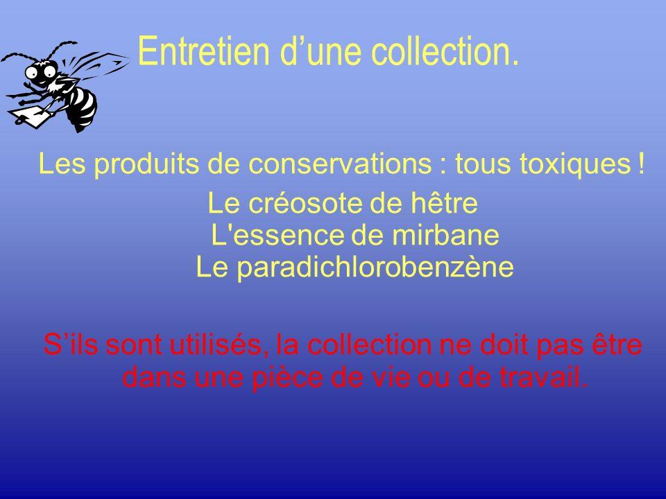 Entretien dune collection. Les produits de conservations : tous toxiques ! Le créosote de hêtre L'essence de mirbane Le paradichlorobenzène Sils sont