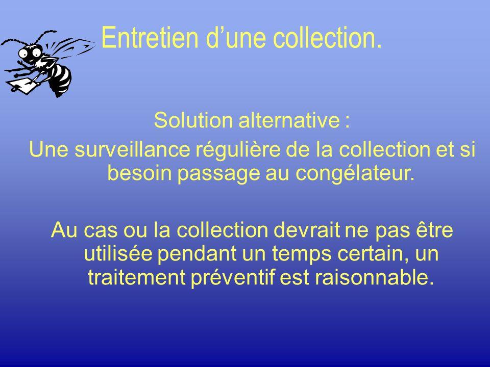 Entretien dune collection. Solution alternative : Une surveillance régulière de la collection et si besoin passage au congélateur. Au cas ou la collec