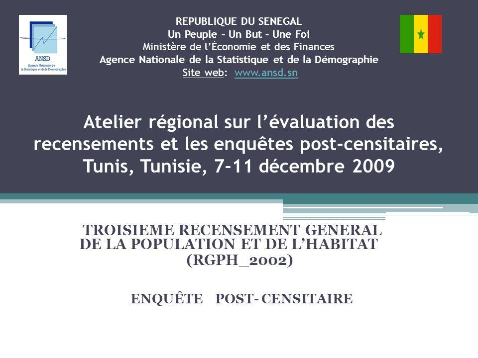 REPUBLIQUE DU SENEGAL Un Peuple – Un But – Une Foi Ministère de lÉconomie et des Finances Agence Nationale de la Statistique et de la Démographie Site web: www.ansd.sn Atelier régional sur lévaluation des recensements et les enquêtes post-censitaires, Tunis, Tunisie, 7-11 décembre 2009www.ansd.sn TROISIEME RECENSEMENT GENERAL DE LA POPULATION ET DE LHABITAT (RGPH_2002) ENQUÊTE POST- CENSITAIRE