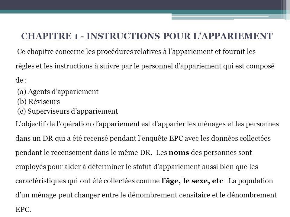 CHAPITRE 1 - INSTRUCTIONS POUR LAPPARIEMENT Ce chapitre concerne les procédures relatives à lappariement et fournit les règles et les instructions à suivre par le personnel dappariement qui est composé de : (a) Agents dappariement (b) Réviseurs (c) Superviseurs dappariement L objectif de l opération dappariement est d apparier les ménages et les personnes dans un DR qui a été recensé pendant l enquête EPC avec les données collectées pendant le recensement dans le même DR.