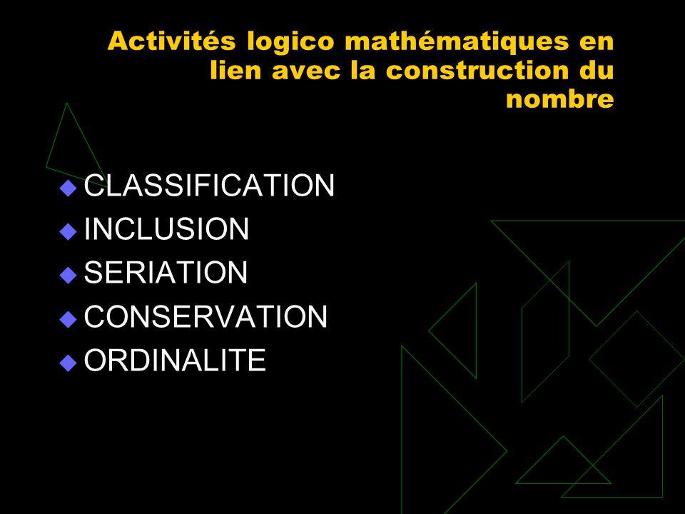 Activités logico mathématiques en lien avec la construction du nombre CLASSIFICATION INCLUSION SERIATION CONSERVATION ORDINALITE