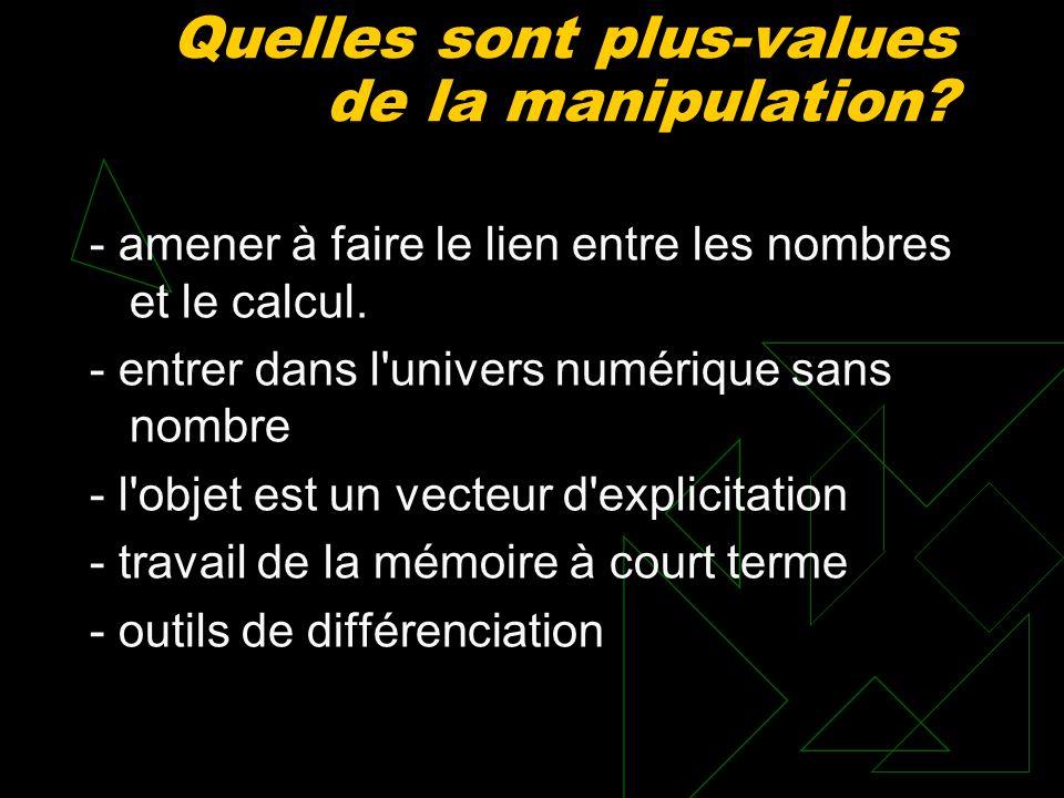 Quelles sont plus-values de la manipulation? - amener à faire le lien entre les nombres et le calcul. - entrer dans l'univers numérique sans nombre -