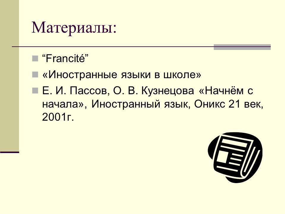 Материалы: Francité «Иностранные языки в школе» Е. И. Пассов, О. В. Кузнецова «Начнём с начала», Иностранный язык, Оникс 21 век, 2001г.