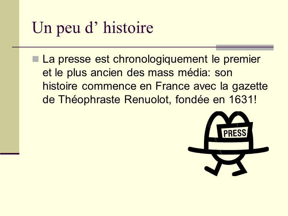 Un peu d histoire La presse est chronologiquement le premier et le plus ancien des mass média: son histoire commence en France avec la gazette de Théophraste Renuolot, fondée en 1631!