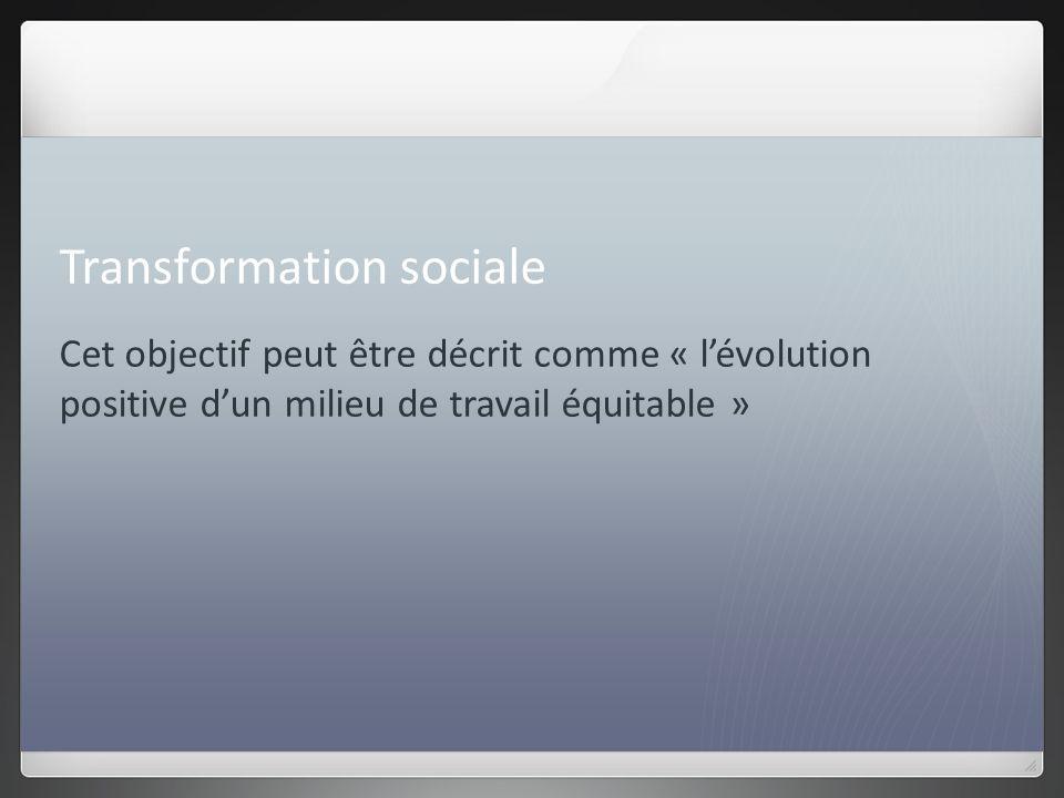 Transformation sociale Cet objectif peut être décrit comme « lévolution positive dun milieu de travail équitable »