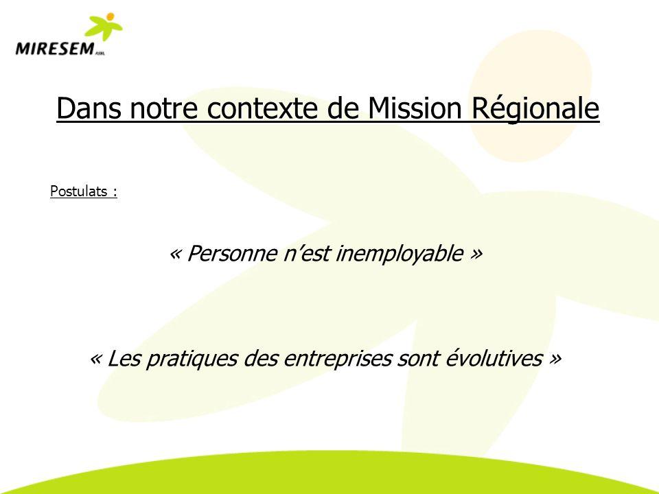 Dans notre contexte de Mission Régionale Postulats : « Personne nest inemployable » « Les pratiques des entreprises sont évolutives »