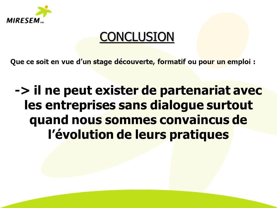 CONCLUSION Que ce soit en vue dun stage découverte, formatif ou pour un emploi : -> il ne peut exister de partenariat avec les entreprises sans dialogue surtout quand nous sommes convaincus de lévolution de leurs pratiques