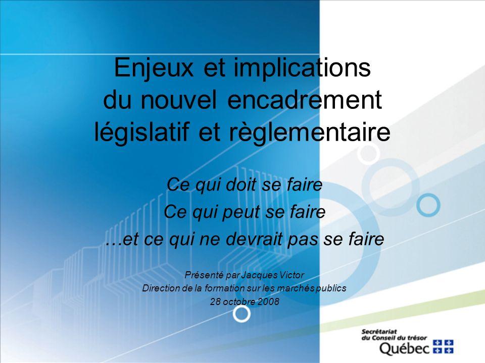 Enjeux et implications du nouvel encadrement législatif et règlementaire Ce qui doit se faire Ce qui peut se faire …et ce qui ne devrait pas se faire Présenté par Jacques Victor Direction de la formation sur les marchés publics 28 octobre 2008