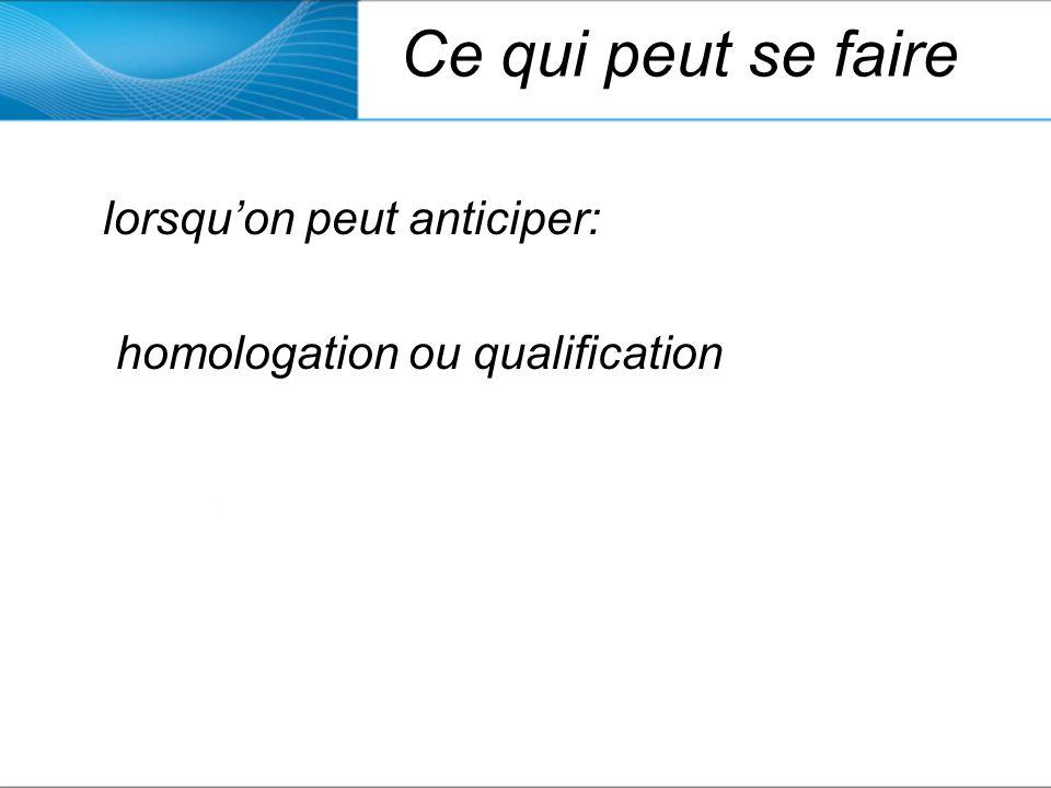 Ce qui peut se faire lorsquon peut anticiper: homologation ou qualification
