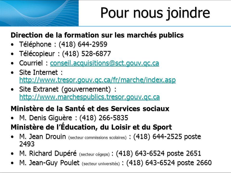 Pour nousjoindre Pour nous joindre Direction de la formation sur les marchés publics Téléphone : (418) 644-2959Téléphone : (418) 644-2959 Télécopieur : (418) 528-6877Télécopieur : (418) 528-6877 Courriel : conseil.acquisitions@sct.gouv.qc.caCourriel : conseil.acquisitions@sct.gouv.qc.caconseil.acquisitions@sct.gouv.qc.ca Site Internet : http://www.tresor.gouv.qc.ca/fr/marche/index.aspSite Internet : http://www.tresor.gouv.qc.ca/fr/marche/index.asp http://www.tresor.gouv.qc.ca/fr/marche/index.asp Site Extranet (gouvernement) : http://www.marchespublics.tresor.gouv.qc.caSite Extranet (gouvernement) : http://www.marchespublics.tresor.gouv.qc.ca http://www.marchespublics.tresor.gouv.qc.ca Ministère de la Santé et des Services sociaux M.