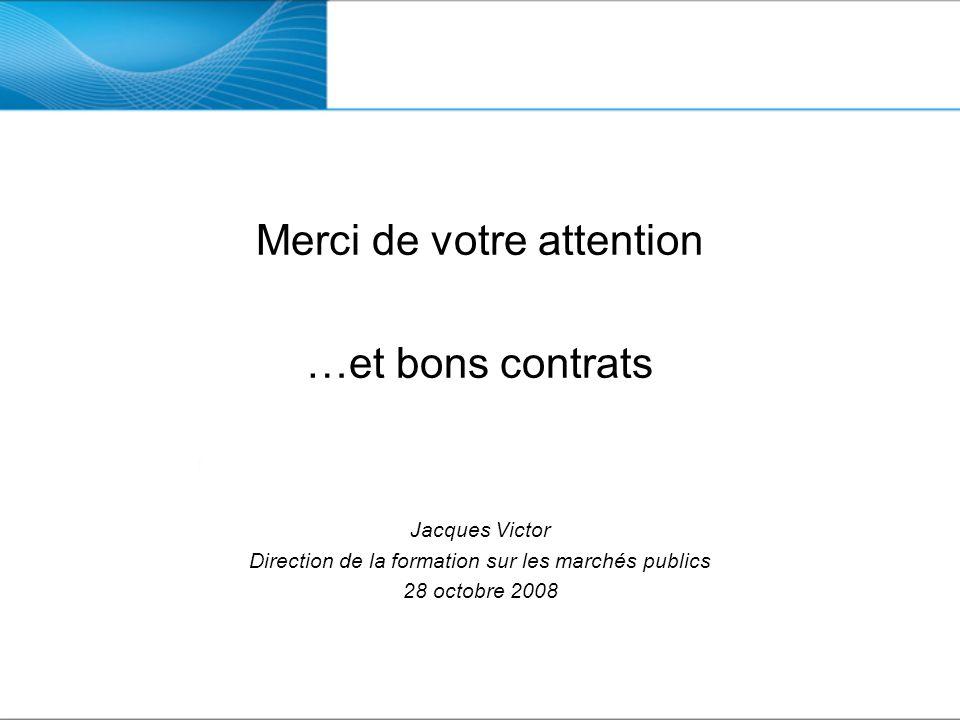 Merci de votre attention …et bons contrats Jacques Victor Direction de la formation sur les marchés publics 28 octobre 2008
