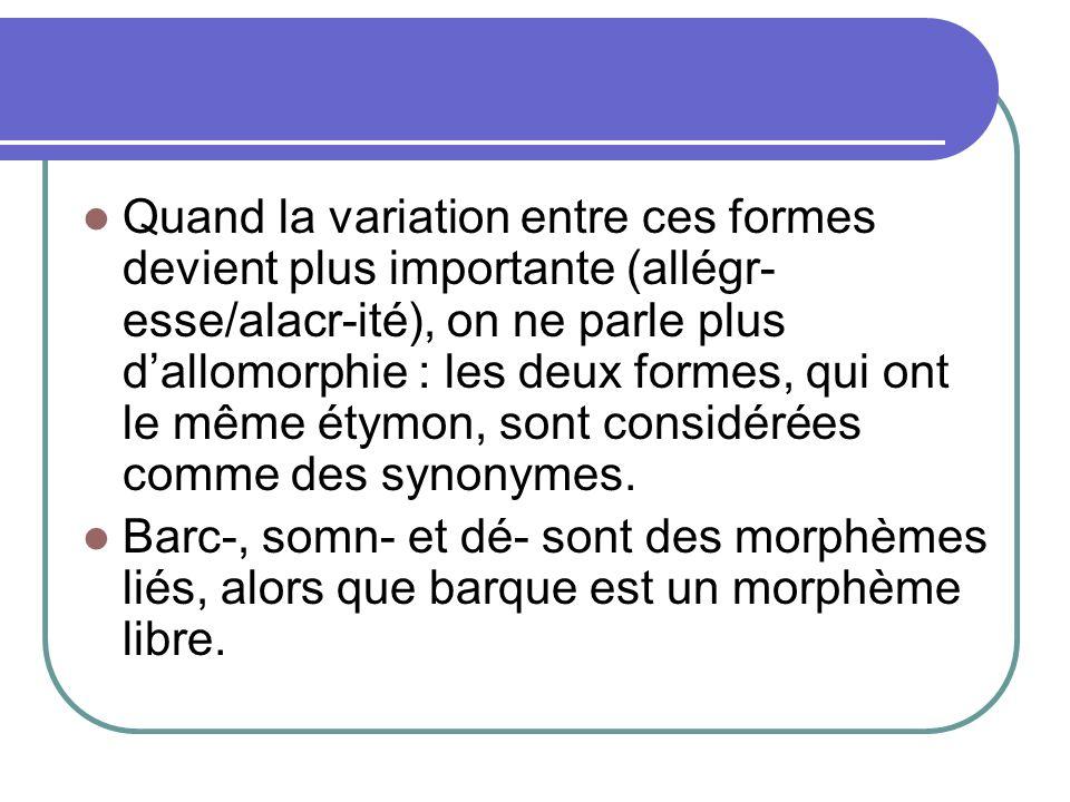 Quand la variation entre ces formes devient plus importante (allégr- esse/alacr-ité), on ne parle plus dallomorphie : les deux formes, qui ont le même étymon, sont considérées comme des synonymes.