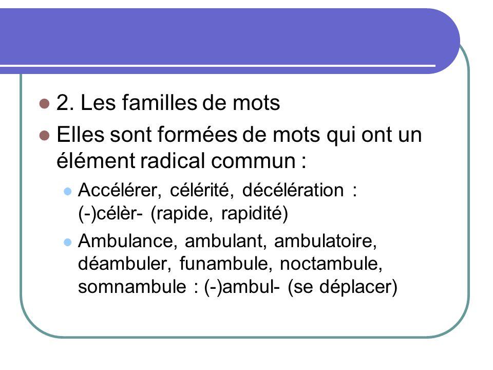 2. Les familles de mots Elles sont formées de mots qui ont un élément radical commun : Accélérer, célérité, décélération : (-)célèr- (rapide, rapidité