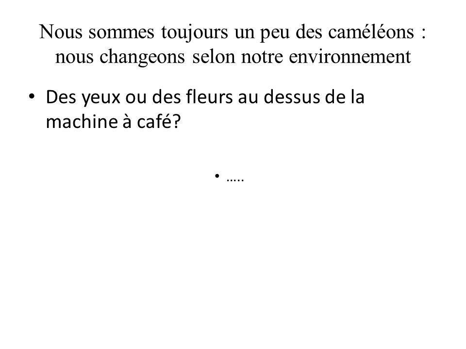 Nous sommes toujours un peu des caméléons : nous changeons selon notre environnement Des yeux ou des fleurs au dessus de la machine à café? …..