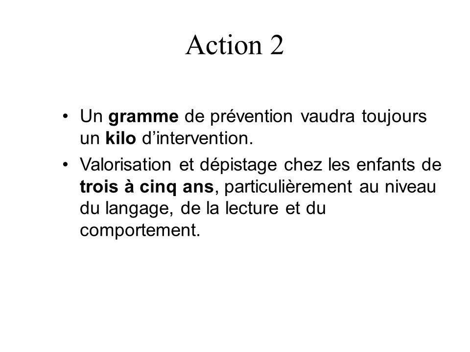Action 2 Un gramme de prévention vaudra toujours un kilo dintervention. Valorisation et dépistage chez les enfants de trois à cinq ans, particulièreme