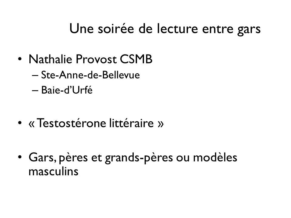 Une soirée de lecture entre gars Nathalie Provost CSMB – Ste-Anne-de-Bellevue – Baie-dUrfé « Testostérone littéraire » Gars, pères et grands-pères ou