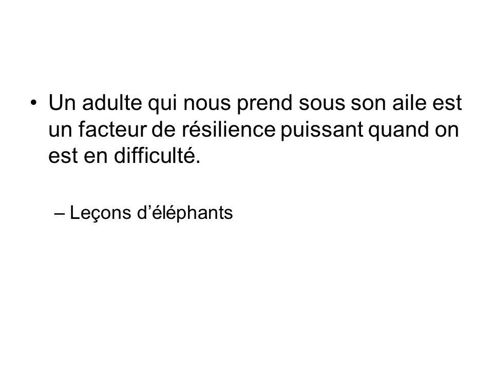 Un adulte qui nous prend sous son aile est un facteur de résilience puissant quand on est en difficulté. –Leçons déléphants