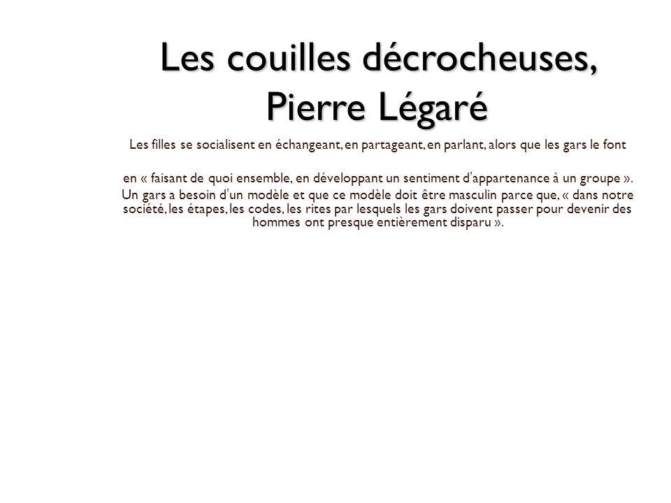 Les couilles décrocheuses, Pierre Légaré Les filles se socialisent en échangeant, en partageant, en parlant, alors que les gars le font en « faisant d