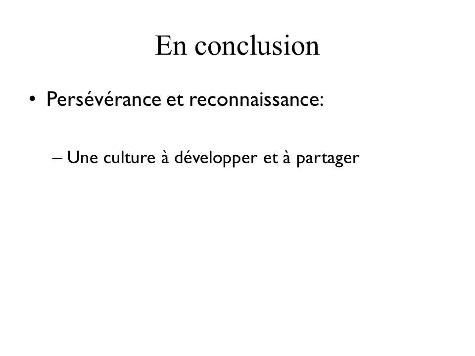 En conclusion Persévérance et reconnaissance: – Une culture à développer et à partager