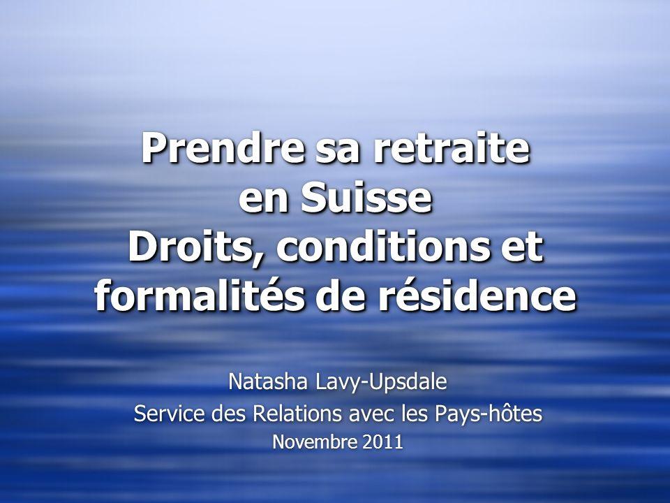 Prendre sa retraite en Suisse Droits, conditions et formalités de résidence Natasha Lavy-Upsdale Service des Relations avec les Pays-hôtes Novembre 20